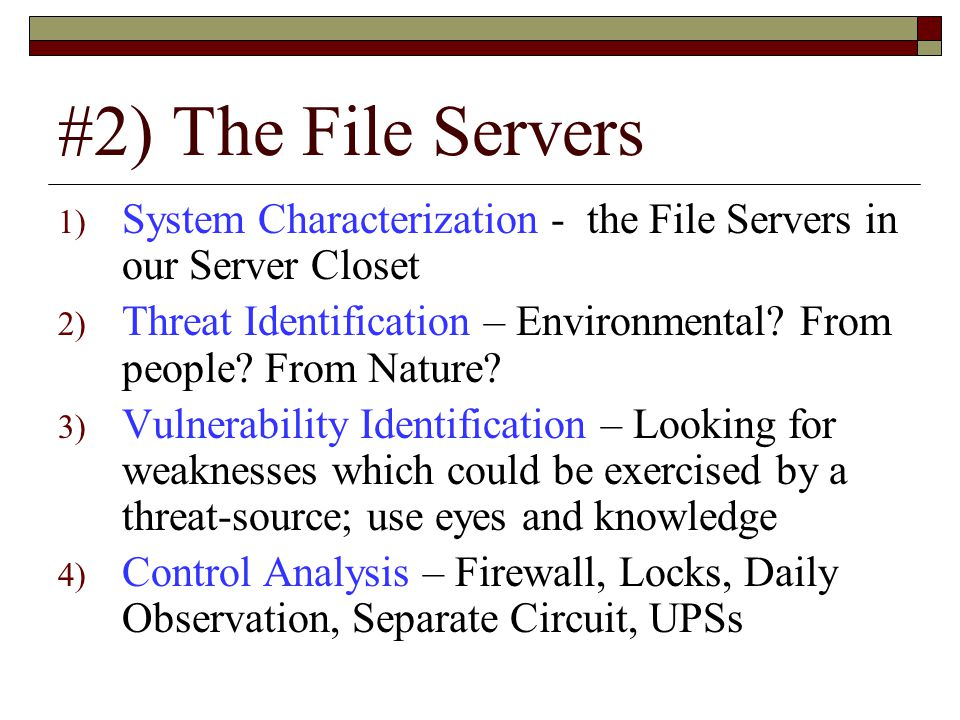 #2) The File Servers 1) System Characterization - the File Servers in our Server Closet 2) Threat Identification – Environmental.