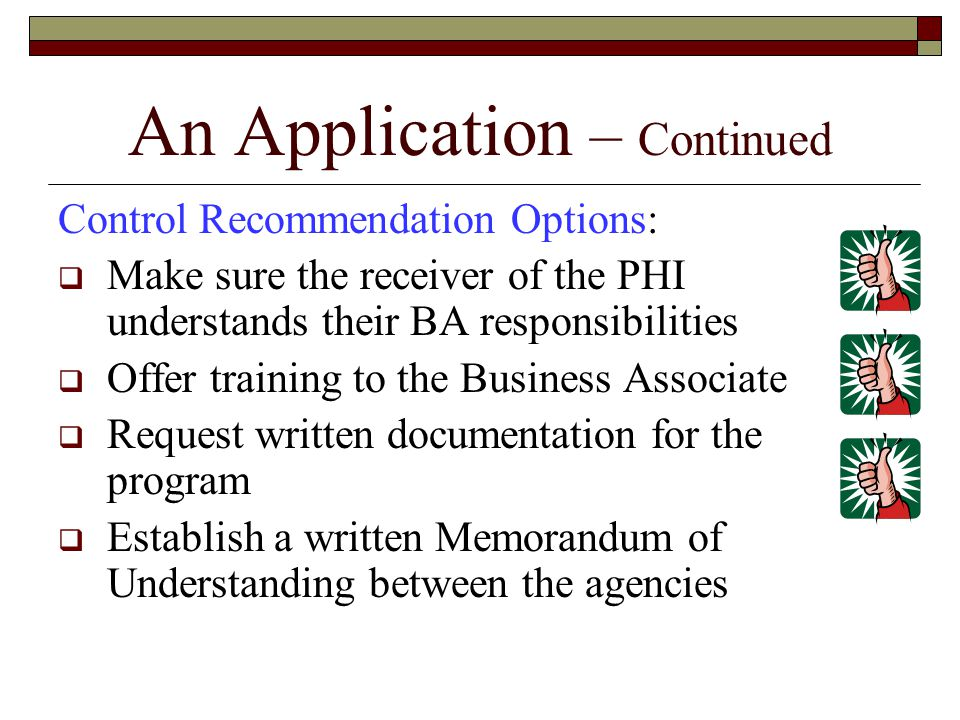 Control Recommendation Options:  Make sure the receiver of the PHI understands their BA responsibilities  Offer training to the Business Associate  Request written documentation for the program  Establish a written Memorandum of Understanding between the agencies An Application – Continued