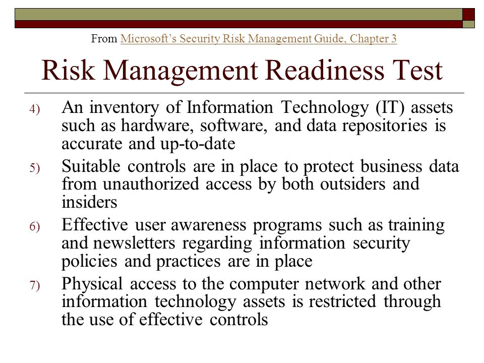 Risk Management Readiness Test 4) An inventory of Information Technology (IT) assets such as hardware, software, and data repositories is accurate and up-to-date 5) Suitable controls are in place to protect business data from unauthorized access by both outsiders and insiders 6) Effective user awareness programs such as training and newsletters regarding information security policies and practices are in place 7) Physical access to the computer network and other information technology assets is restricted through the use of effective controls From Microsoft's Security Risk Management Guide, Chapter 3Microsoft's Security Risk Management Guide, Chapter 3