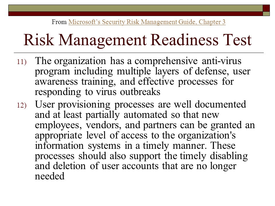 11) The organization has a comprehensive anti-virus program including multiple layers of defense, user awareness training, and effective processes for responding to virus outbreaks 12) User provisioning processes are well documented and at least partially automated so that new employees, vendors, and partners can be granted an appropriate level of access to the organization s information systems in a timely manner.