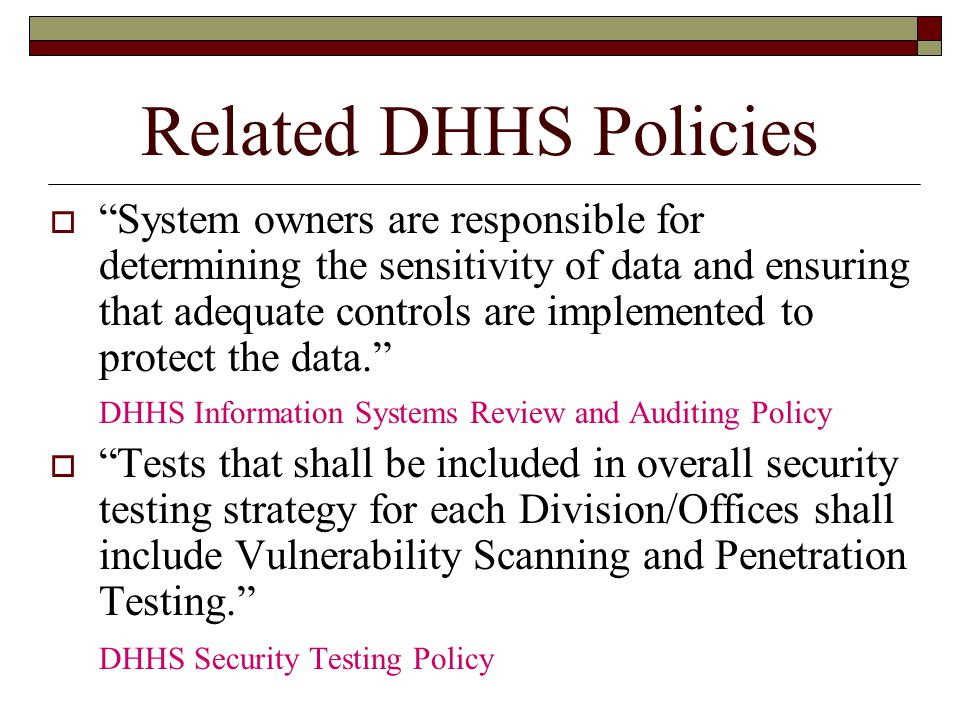 Related DHHS Policies  System owners are responsible for determining the sensitivity of data and ensuring that adequate controls are implemented to protect the data. DHHS Information Systems Review and Auditing Policy  Tests that shall be included in overall security testing strategy for each Division/Offices shall include Vulnerability Scanning and Penetration Testing. DHHS Security Testing Policy