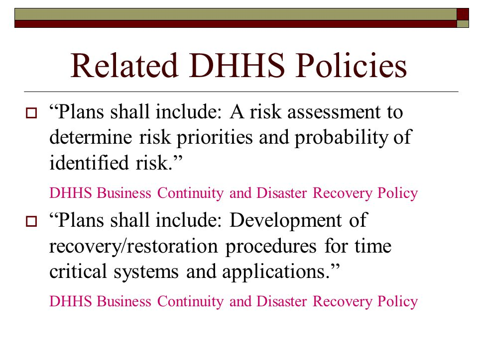 Related DHHS Policies  Plans shall include: A risk assessment to determine risk priorities and probability of identified risk. DHHS Business Continuity and Disaster Recovery Policy  Plans shall include: Development of recovery/restoration procedures for time critical systems and applications. DHHS Business Continuity and Disaster Recovery Policy