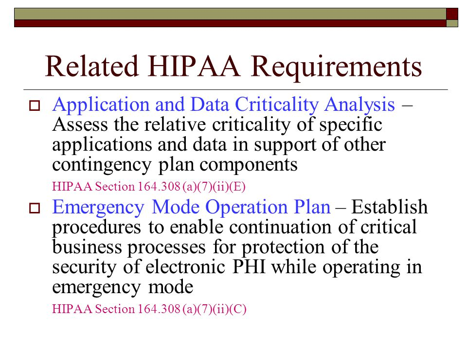 Related HIPAA Requirements  Application and Data Criticality Analysis – Assess the relative criticality of specific applications and data in support of other contingency plan components HIPAA Section 164.308 (a)(7)(ii)(E)  Emergency Mode Operation Plan – Establish procedures to enable continuation of critical business processes for protection of the security of electronic PHI while operating in emergency mode HIPAA Section 164.308 (a)(7)(ii)(C)