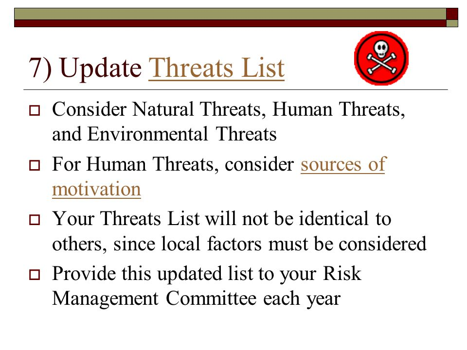7) Update Threats ListThreats List  Consider Natural Threats, Human Threats, and Environmental Threats  For Human Threats, consider sources of motivationsources of motivation  Your Threats List will not be identical to others, since local factors must be considered  Provide this updated list to your Risk Management Committee each year