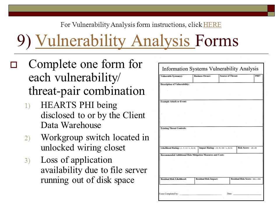 9) Vulnerability Analysis FormsVulnerability Analysis  Complete one form for each vulnerability/ threat-pair combination 1) HEARTS PHI being disclosed to or by the Client Data Warehouse 2) Workgroup switch located in unlocked wiring closet 3) Loss of application availability due to file server running out of disk space For Vulnerability Analysis form instructions, click HEREHERE