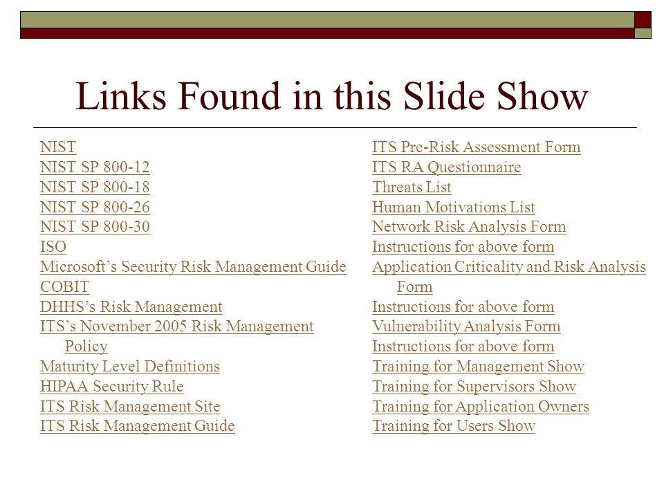 Links Found in this Slide Show NIST NIST SP 800-12 NIST SP 800-18 NIST SP 800-26 NIST SP 800-30 ISO Microsoft's Security Risk Management Guide COBIT DHHS's Risk Management ITS's November 2005 Risk Management Policy Maturity Level Definitions HIPAA Security Rule ITS Risk Management Site ITS Risk Management Guide ITS Pre-Risk Assessment Form ITS RA Questionnaire Threats List Human Motivations List Network Risk Analysis Form Instructions for above form Application Criticality and Risk Analysis Form Instructions for above form Vulnerability Analysis Form Instructions for above form Training for Management Show Training for Supervisors Show Training for Application Owners Training for Users Show