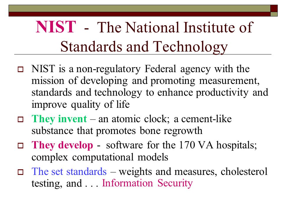 NIST - The National Institute of Standards and Technology  NIST is a non-regulatory Federal agency with the mission of developing and promoting measurement, standards and technology to enhance productivity and improve quality of life  They invent – an atomic clock; a cement-like substance that promotes bone regrowth  They develop - software for the 170 VA hospitals; complex computational models  The set standards – weights and measures, cholesterol testing, and...