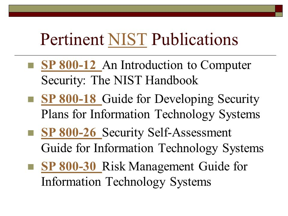 Pertinent NIST PublicationsNIST SP 800-12 An Introduction to Computer Security: The NIST Handbook SP 800-12 SP 800-18 Guide for Developing Security Plans for Information Technology Systems SP 800-18 SP 800-26 Security Self-Assessment Guide for Information Technology Systems SP 800-26 SP 800-30 Risk Management Guide for Information Technology Systems SP 800-30