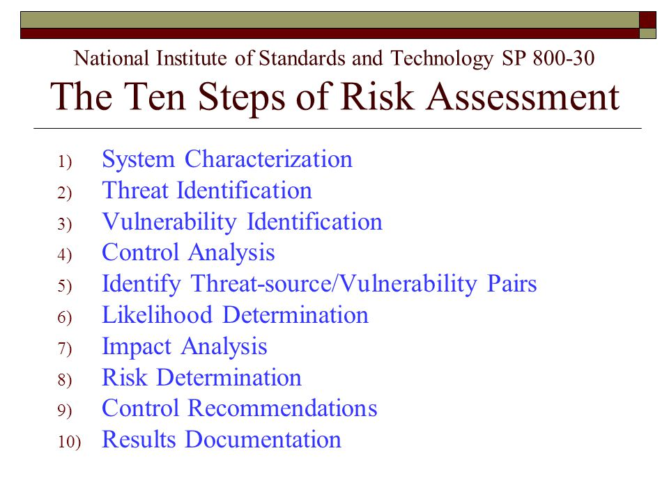 National Institute of Standards and Technology SP 800-30 The Ten Steps of Risk Assessment 1) System Characterization 2) Threat Identification 3) Vulnerability Identification 4) Control Analysis 5) Identify Threat-source/Vulnerability Pairs 6) Likelihood Determination 7) Impact Analysis 8) Risk Determination 9) Control Recommendations 10) Results Documentation