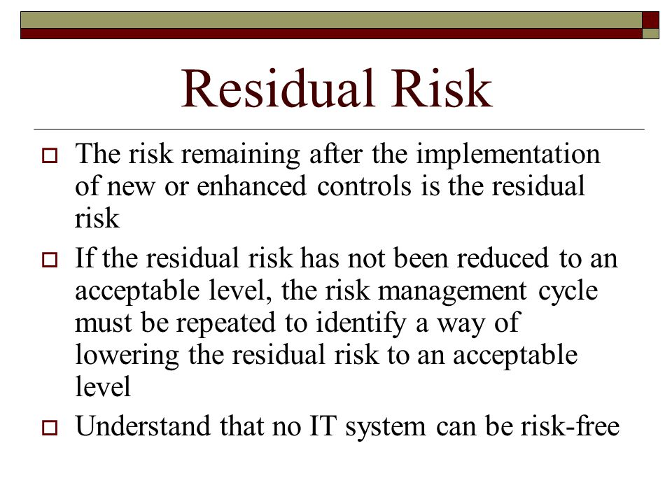 Residual Risk  The risk remaining after the implementation of new or enhanced controls is the residual risk  If the residual risk has not been reduced to an acceptable level, the risk management cycle must be repeated to identify a way of lowering the residual risk to an acceptable level  Understand that no IT system can be risk-free
