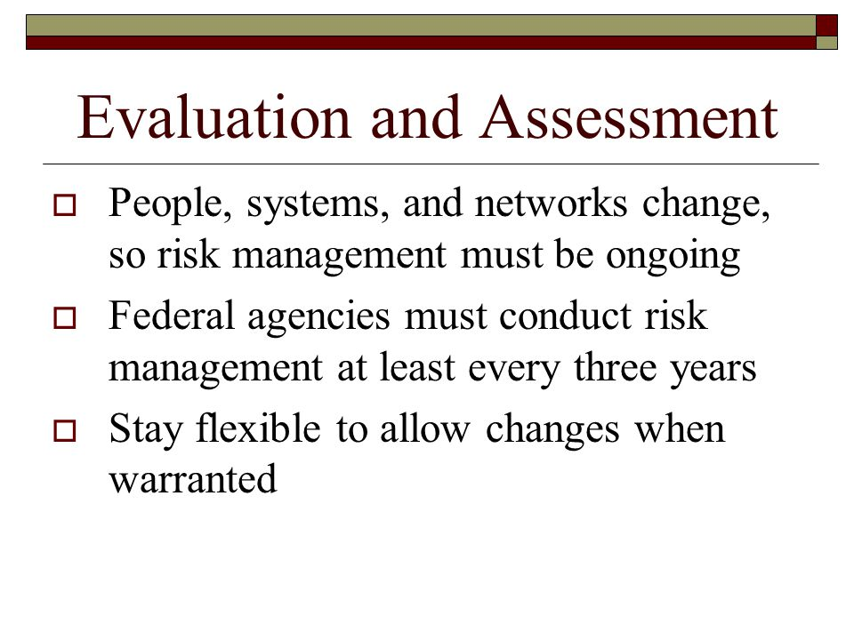 Evaluation and Assessment  People, systems, and networks change, so risk management must be ongoing  Federal agencies must conduct risk management at least every three years  Stay flexible to allow changes when warranted