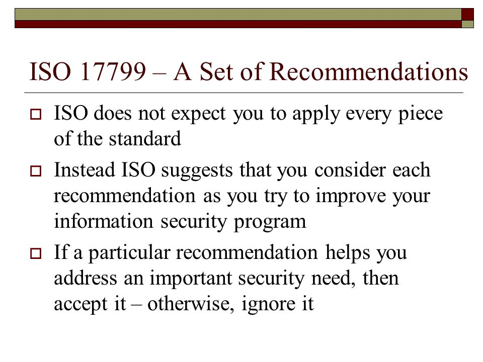 ISO 17799 – A Set of Recommendations  ISO does not expect you to apply every piece of the standard  Instead ISO suggests that you consider each recommendation as you try to improve your information security program  If a particular recommendation helps you address an important security need, then accept it – otherwise, ignore it