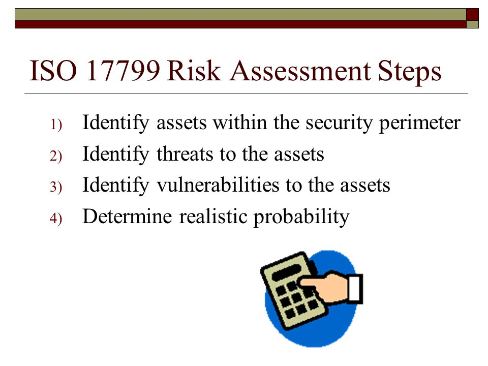 ISO 17799 Risk Assessment Steps 1) Identify assets within the security perimeter 2) Identify threats to the assets 3) Identify vulnerabilities to the assets 4) Determine realistic probability