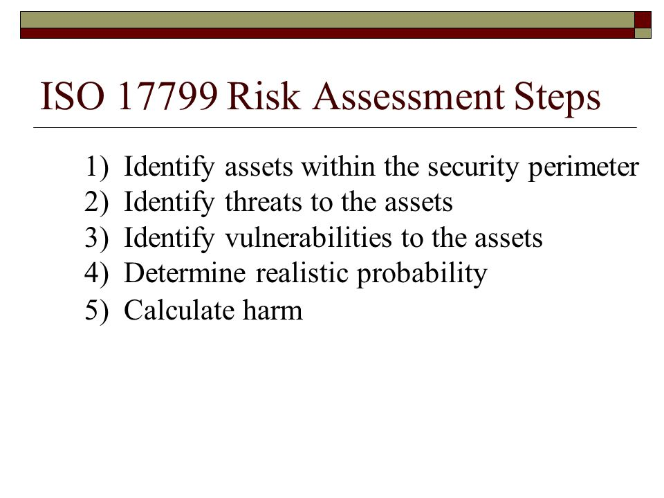 ISO 17799 Risk Assessment Steps 1) Identify assets within the security perimeter 2) Identify threats to the assets 3) Identify vulnerabilities to the assets 4) Determine realistic probability 5) Calculate harm