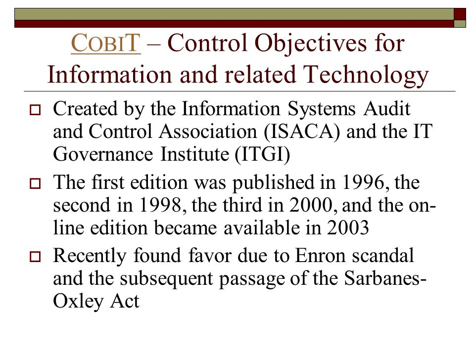 C OBI TC OBI T – Control Objectives for Information and related Technology  Created by the Information Systems Audit and Control Association (ISACA) and the IT Governance Institute (ITGI)  The first edition was published in 1996, the second in 1998, the third in 2000, and the on- line edition became available in 2003  Recently found favor due to Enron scandal and the subsequent passage of the Sarbanes- Oxley Act