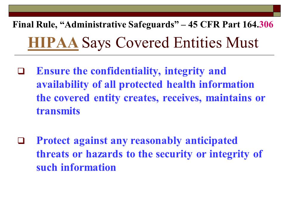 HIPAA HIPAA Says Covered Entities Must  Ensure the confidentiality, integrity and availability of all protected health information the covered entity creates, receives, maintains or transmits  Protect against any reasonably anticipated threats or hazards to the security or integrity of such information Final Rule, Administrative Safeguards – 45 CFR Part 164.306