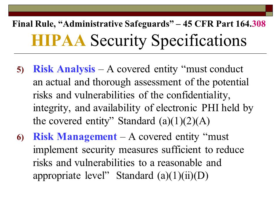 5) Risk Analysis – A covered entity must conduct an actual and thorough assessment of the potential risks and vulnerabilities of the confidentiality, integrity, and availability of electronic PHI held by the covered entity Standard (a)(1)(2)(A) 6) Risk Management – A covered entity must implement security measures sufficient to reduce risks and vulnerabilities to a reasonable and appropriate level Standard (a)(1)(ii)(D) HIPAA Security Specifications Final Rule, Administrative Safeguards – 45 CFR Part 164.308