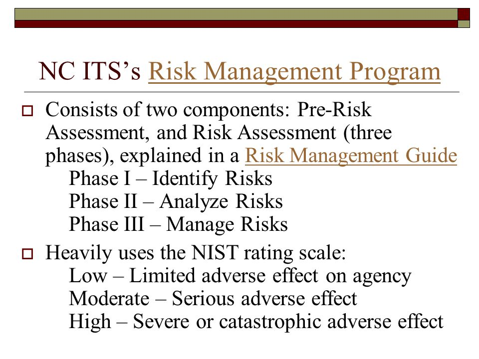 NC ITS's Risk Management ProgramRisk Management Program  Consists of two components: Pre-Risk Assessment, and Risk Assessment (three phases), explained in a Risk Management Guide Phase I – Identify Risks Phase II – Analyze Risks Phase III – Manage RisksRisk Management Guide  Heavily uses the NIST rating scale: Low – Limited adverse effect on agency Moderate – Serious adverse effect High – Severe or catastrophic adverse effect