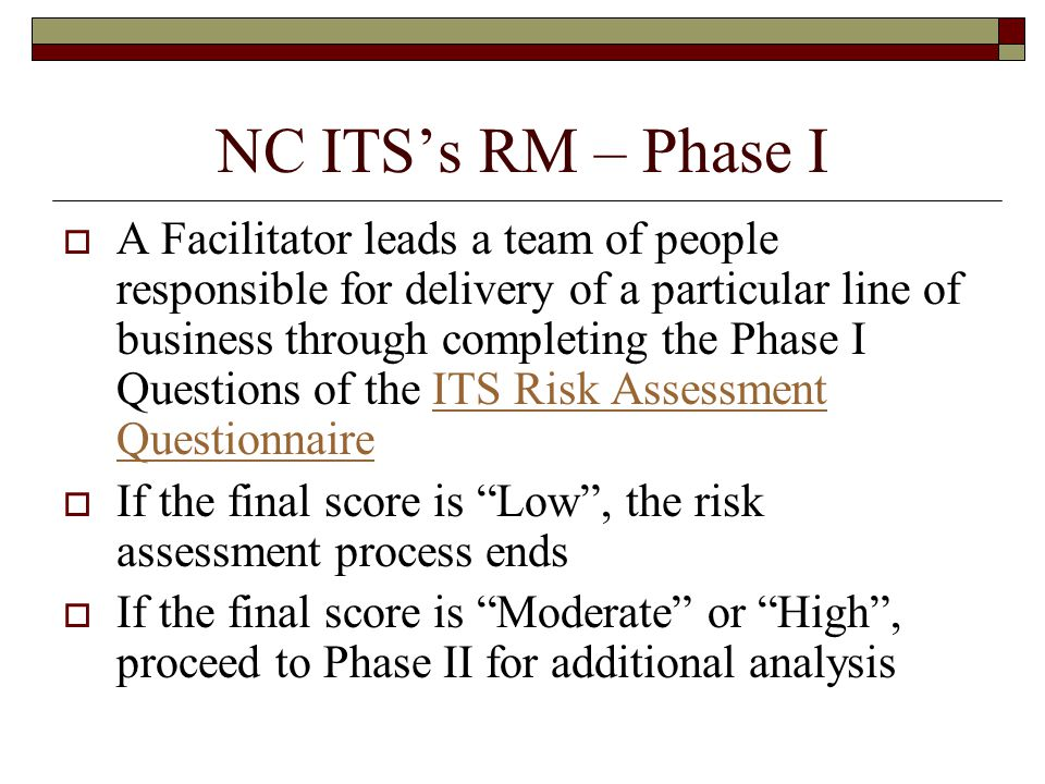 NC ITS's RM – Phase I  A Facilitator leads a team of people responsible for delivery of a particular line of business through completing the Phase I Questions of the ITS Risk Assessment QuestionnaireITS Risk Assessment Questionnaire  If the final score is Low , the risk assessment process ends  If the final score is Moderate or High , proceed to Phase II for additional analysis