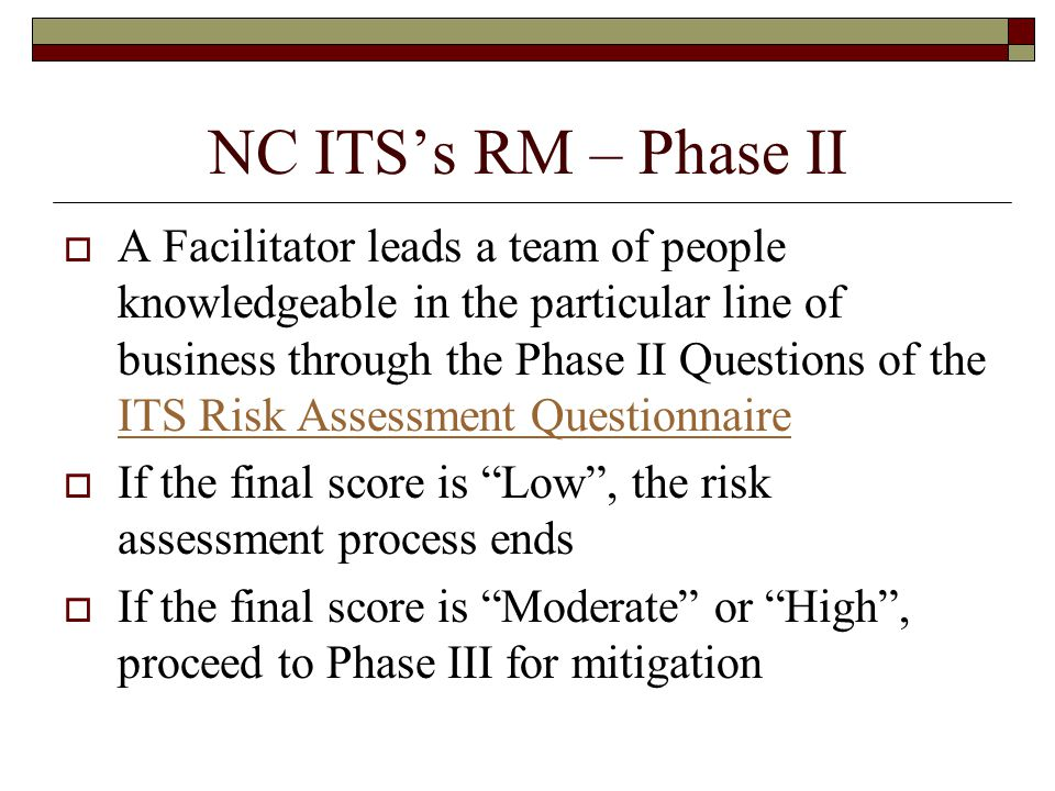 NC ITS's RM – Phase II  A Facilitator leads a team of people knowledgeable in the particular line of business through the Phase II Questions of the ITS Risk Assessment Questionnaire ITS Risk Assessment Questionnaire  If the final score is Low , the risk assessment process ends  If the final score is Moderate or High , proceed to Phase III for mitigation