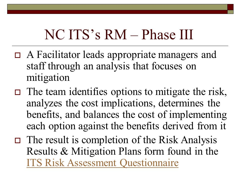 NC ITS's RM – Phase III  A Facilitator leads appropriate managers and staff through an analysis that focuses on mitigation  The team identifies options to mitigate the risk, analyzes the cost implications, determines the benefits, and balances the cost of implementing each option against the benefits derived from it  The result is completion of the Risk Analysis Results & Mitigation Plans form found in the ITS Risk Assessment Questionnaire ITS Risk Assessment Questionnaire