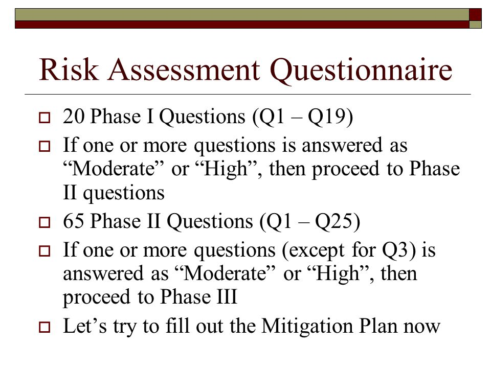 Risk Assessment Questionnaire  20 Phase I Questions (Q1 – Q19)  If one or more questions is answered as Moderate or High , then proceed to Phase II questions  65 Phase II Questions (Q1 – Q25)  If one or more questions (except for Q3) is answered as Moderate or High , then proceed to Phase III  Let's try to fill out the Mitigation Plan now