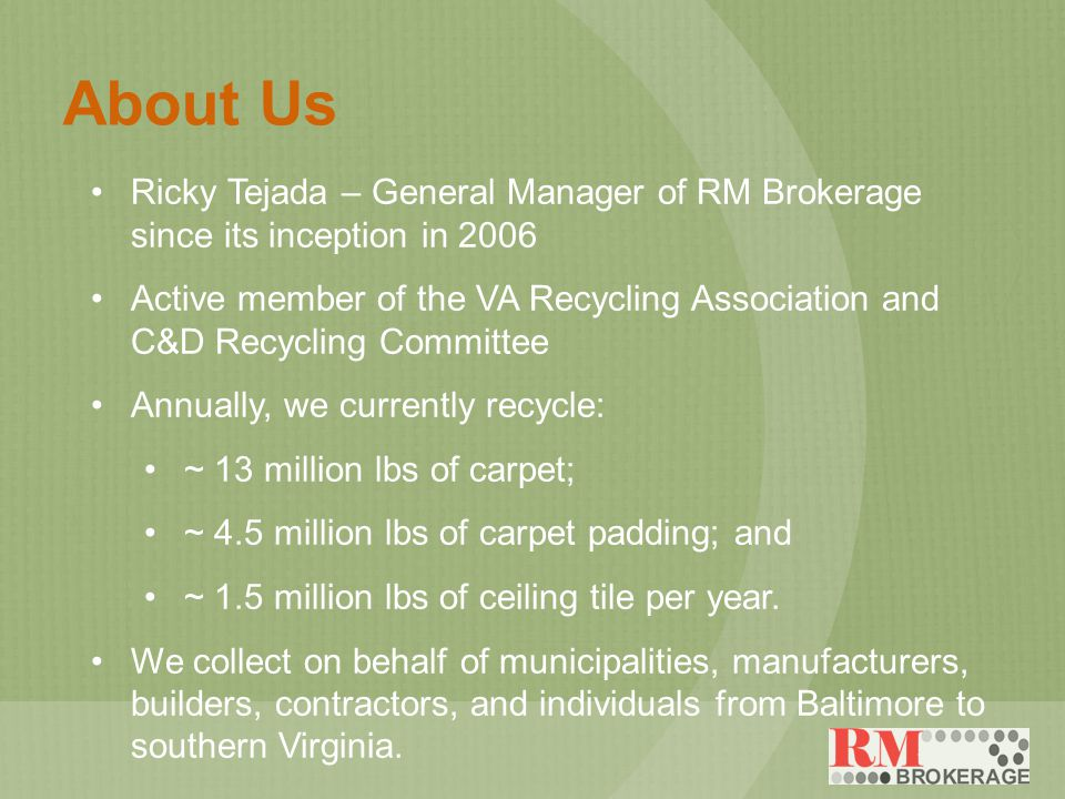 About Us Ricky Tejada – General Manager of RM Brokerage since its inception in 2006 Active member of the VA Recycling Association and C&D Recycling Committee Annually, we currently recycle: ~ 13 million lbs of carpet; ~ 4.5 million lbs of carpet padding; and ~ 1.5 million lbs of ceiling tile per year.