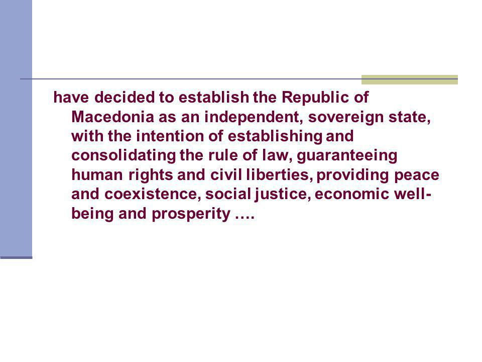 have decided to establish the Republic of Macedonia as an independent, sovereign state, with the intention of establishing and consolidating the rule of law, guaranteeing human rights and civil liberties, providing peace and coexistence, social justice, economic well- being and prosperity ….