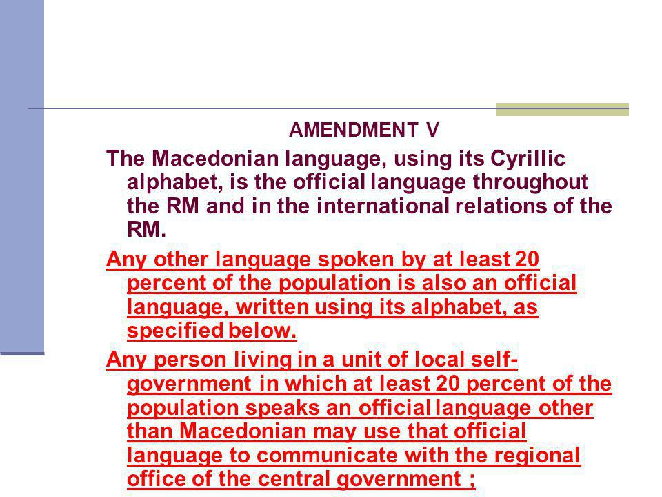 AMENDMENT V The Macedonian language, using its Cyrillic alphabet, is the official language throughout the RM and in the international relations of the RM.