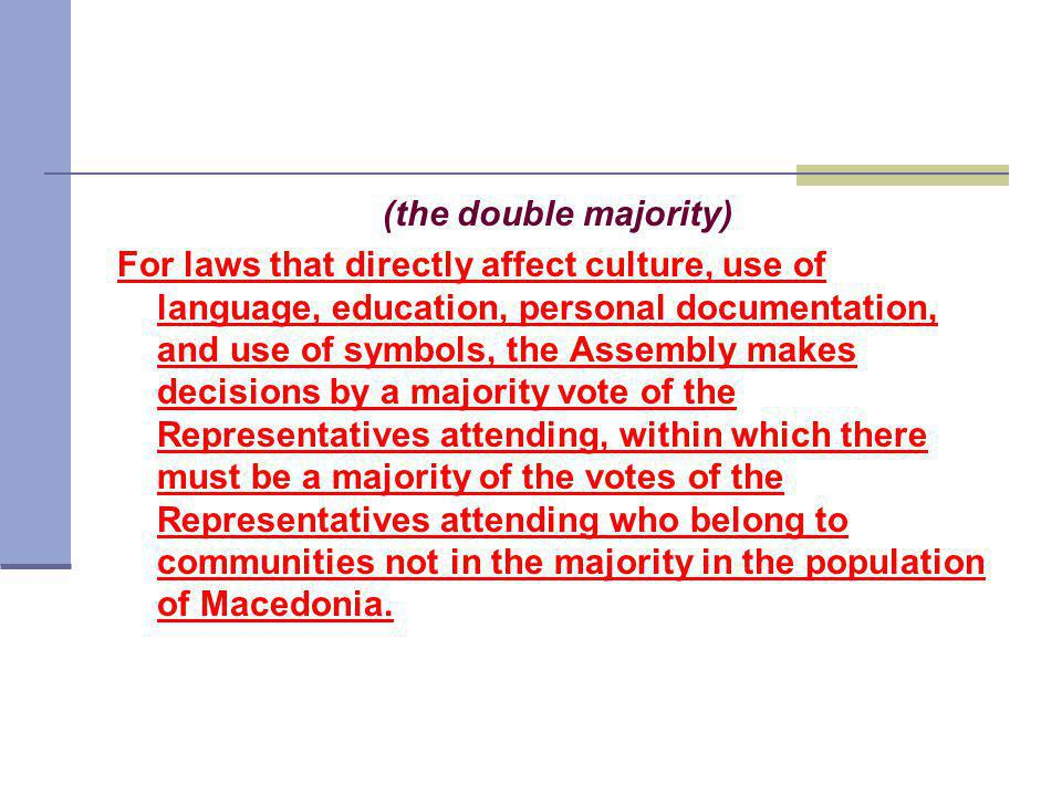 (the double majority) For laws that directly affect culture, use of language, education, personal documentation, and use of symbols, the Assembly makes decisions by a majority vote of the Representatives attending, within which there must be a majority of the votes of the Representatives attending who belong to communities not in the majority in the population of Macedonia.