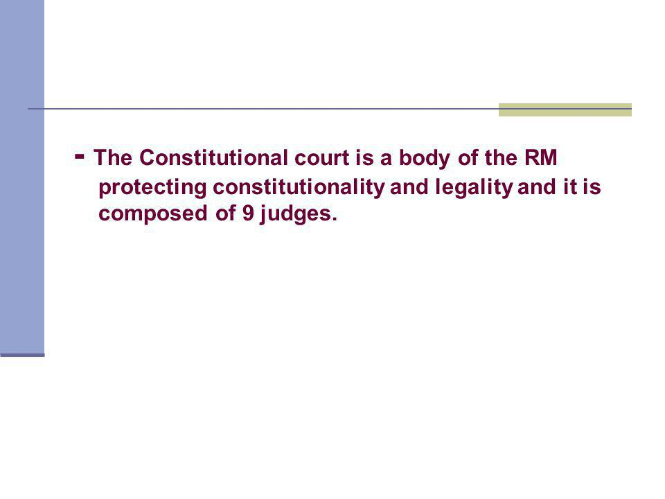 - The Constitutional court is a body of the RM protecting constitutionality and legality and it is composed of 9 judges.