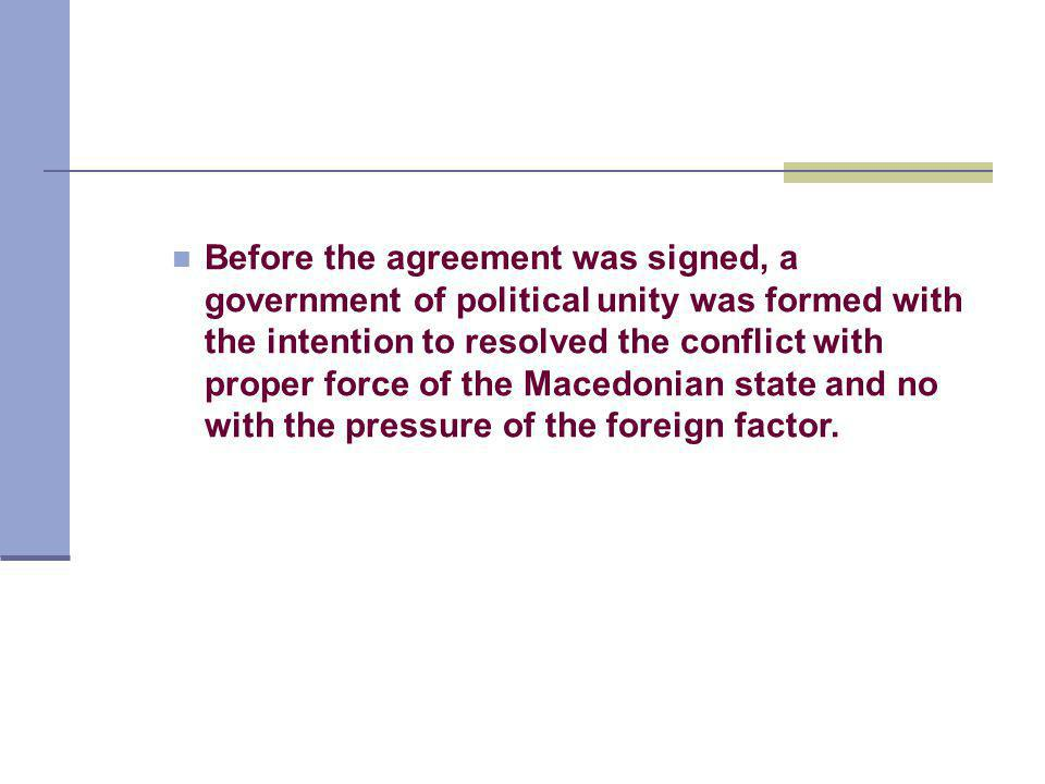Before the agreement was signed, a government of political unity was formed with the intention to resolved the conflict with proper force of the Macedonian state and no with the pressure of the foreign factor.