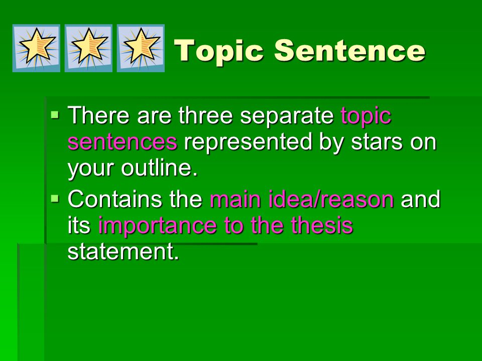 Topic Sentence  There are three separate topic sentences represented by stars on your outline.  Contains the main idea/reason and its importance to