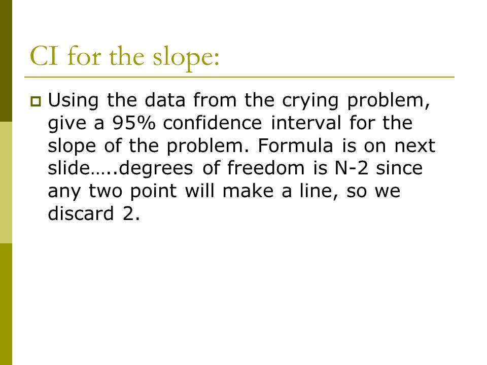 CI for the slope:  Using the data from the crying problem, give a 95% confidence interval for the slope of the problem. Formula is on next slide…..de