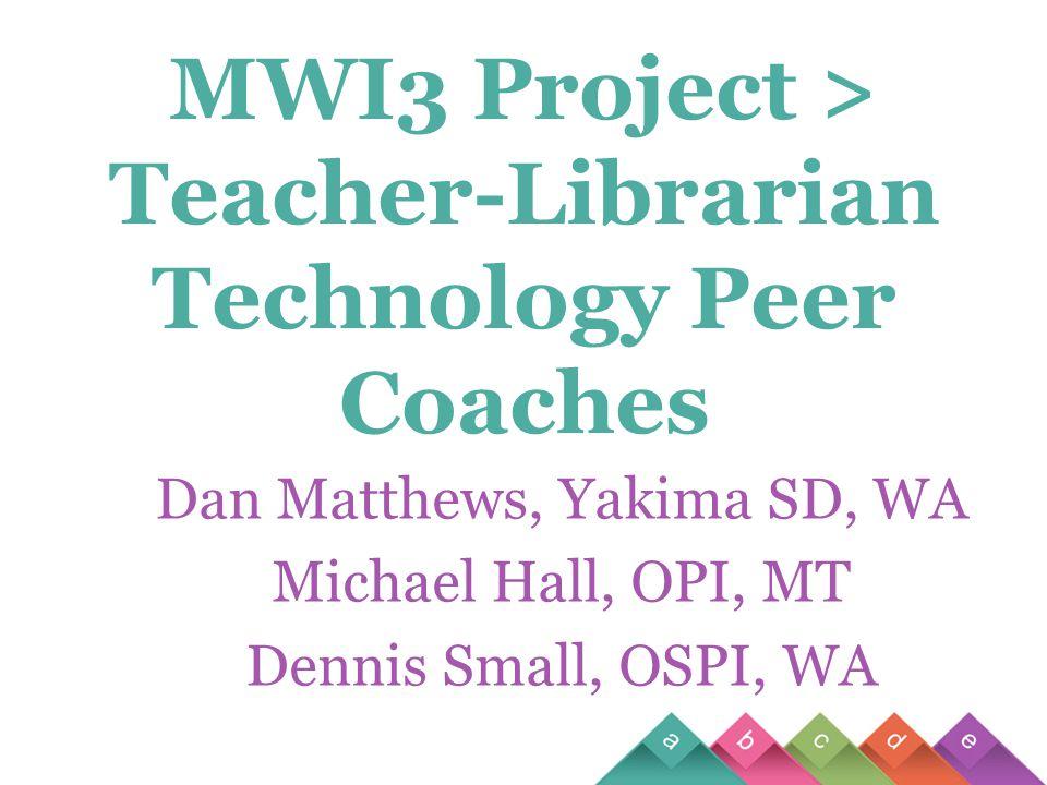 MWI3 Project > Teacher-Librarian Technology Peer Coaches Dan Matthews, Yakima SD, WA Michael Hall, OPI, MT Dennis Small, OSPI, WA