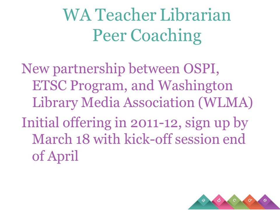 WA Teacher Librarian Peer Coaching New partnership between OSPI, ETSC Program, and Washington Library Media Association (WLMA) Initial offering in 2011-12, sign up by March 18 with kick-off session end of April