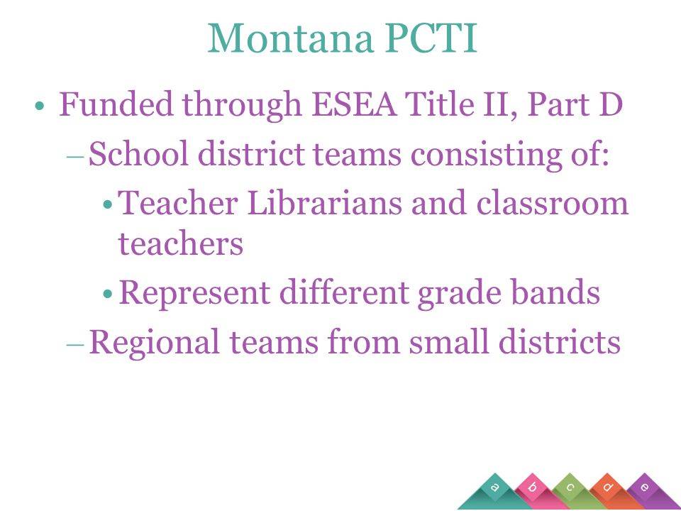 Montana PCTI Funded through ESEA Title II, Part D – School district teams consisting of: Teacher Librarians and classroom teachers Represent different grade bands – Regional teams from small districts