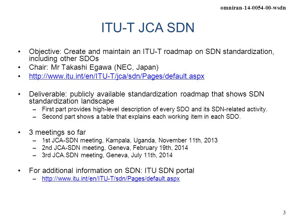 omniran-14-0054-00-wsdn 3 ITU-T JCA SDN Objective: Create and maintain an ITU-T roadmap on SDN standardization, including other SDOs Chair: Mr Takashi Egawa (NEC, Japan) http://www.itu.int/en/ITU-T/jca/sdn/Pages/default.aspx Deliverable: publicly available standardization roadmap that shows SDN standardization landscape –First part provides high-level description of every SDO and its SDN-related activity.