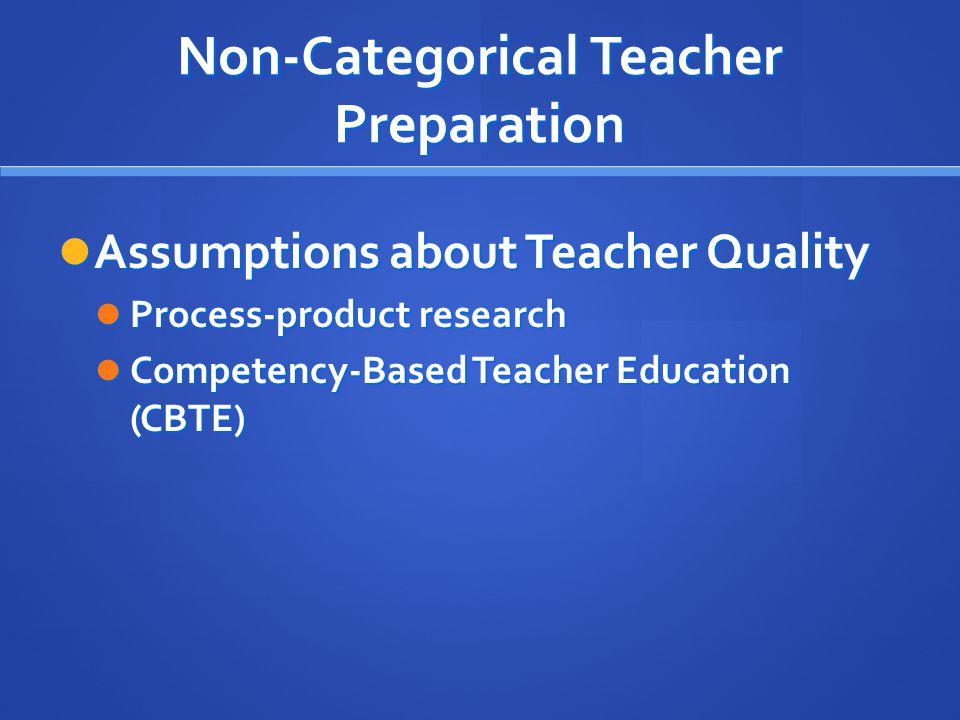 Non-Categorical Teacher Preparation Assumptions about Teacher Quality Assumptions about Teacher Quality Process-product research Process-product research Competency-Based Teacher Education (CBTE) Competency-Based Teacher Education (CBTE)