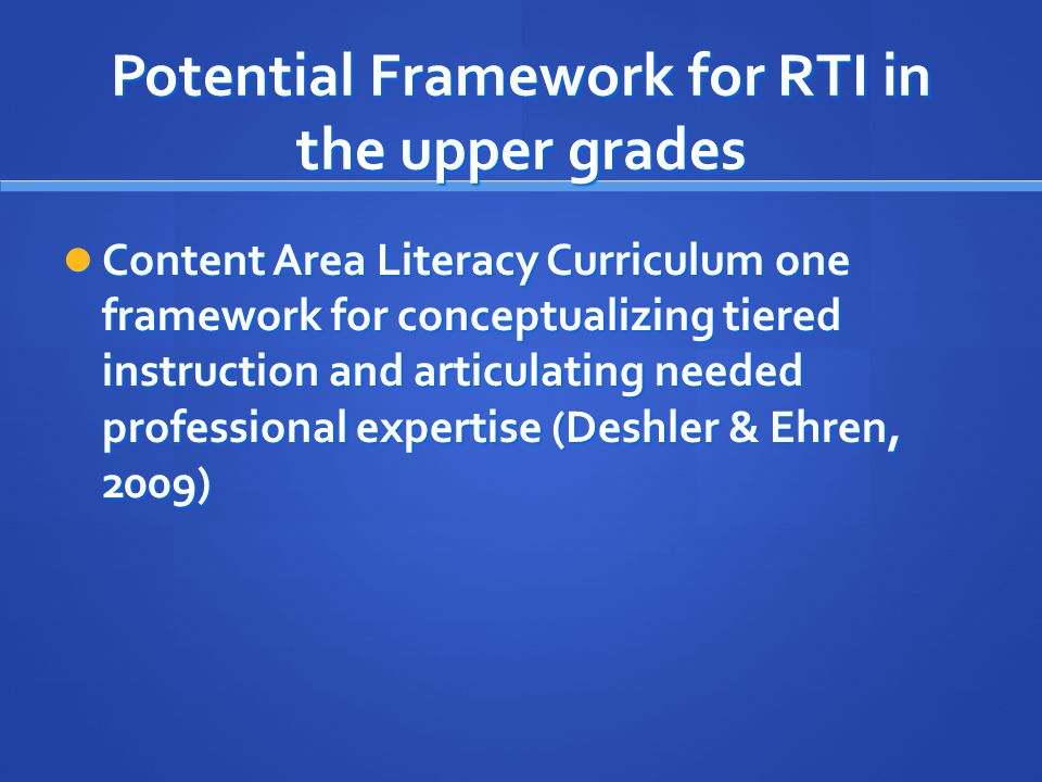 Potential Framework for RTI in the upper grades Content Area Literacy Curriculum one framework for conceptualizing tiered instruction and articulating