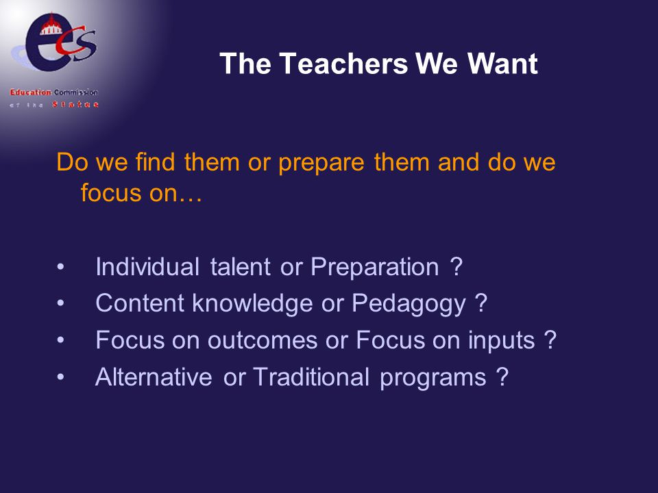 The Teachers We Want Do we find them or prepare them and do we focus on… Individual talent or Preparation ? Content knowledge or Pedagogy ? Focus on o
