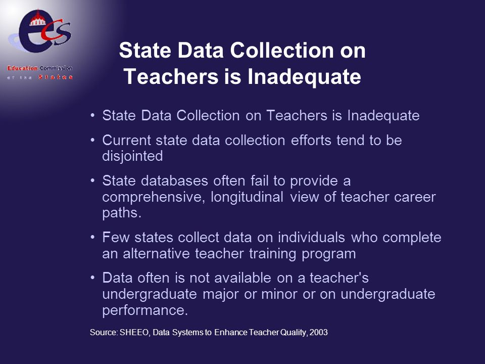 State Data Collection on Teachers is Inadequate Current state data collection efforts tend to be disjointed State databases often fail to provide a co