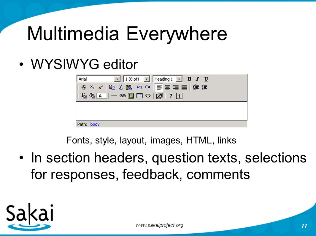 www.sakaiproject.org 11 Multimedia Everywhere WYSIWYG editor Fonts, style, layout, images, HTML, links In section headers, question texts, selections for responses, feedback, comments