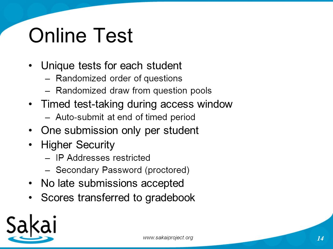 www.sakaiproject.org 14 Online Test Unique tests for each student –Randomized order of questions –Randomized draw from question pools Timed test-taking during access window –Auto-submit at end of timed period One submission only per student Higher Security –IP Addresses restricted –Secondary Password (proctored) No late submissions accepted Scores transferred to gradebook