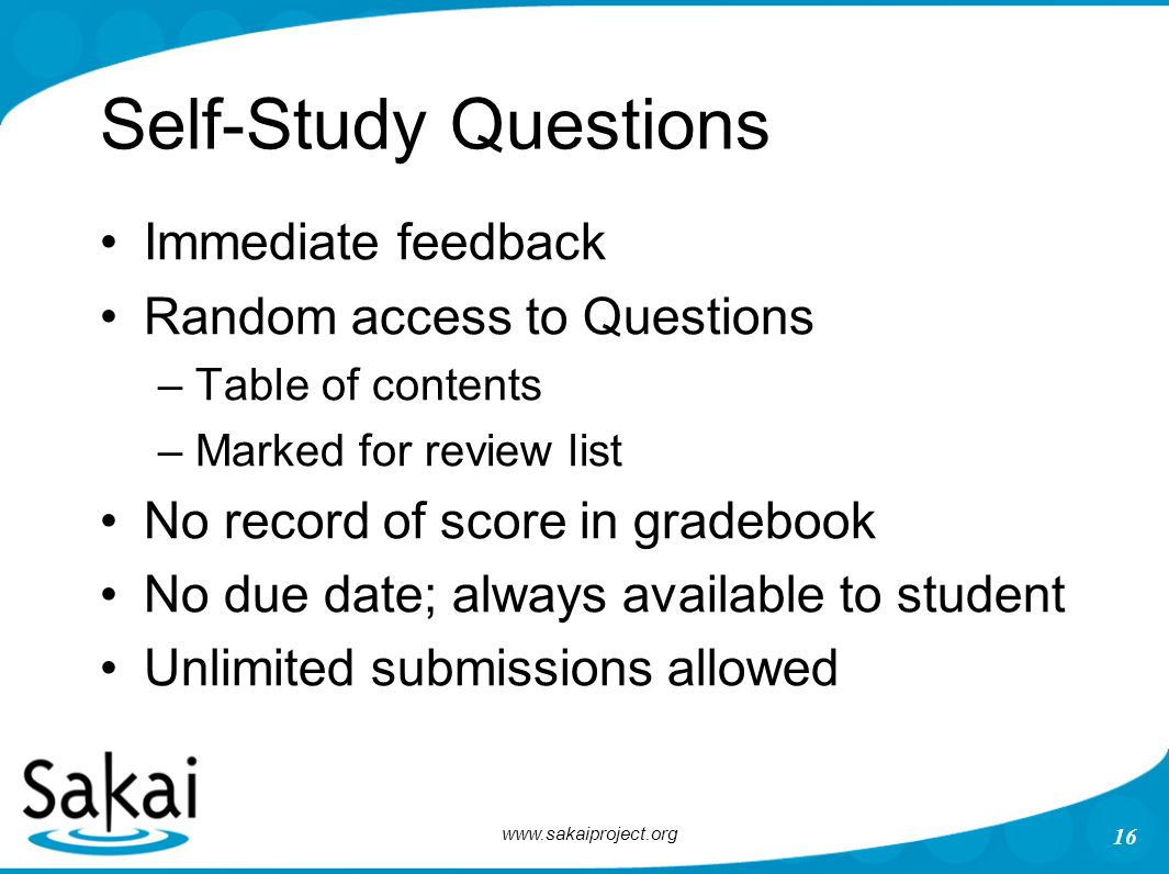 www.sakaiproject.org 16 Self-Study Questions Immediate feedback Random access to Questions –Table of contents –Marked for review list No record of score in gradebook No due date; always available to student Unlimited submissions allowed