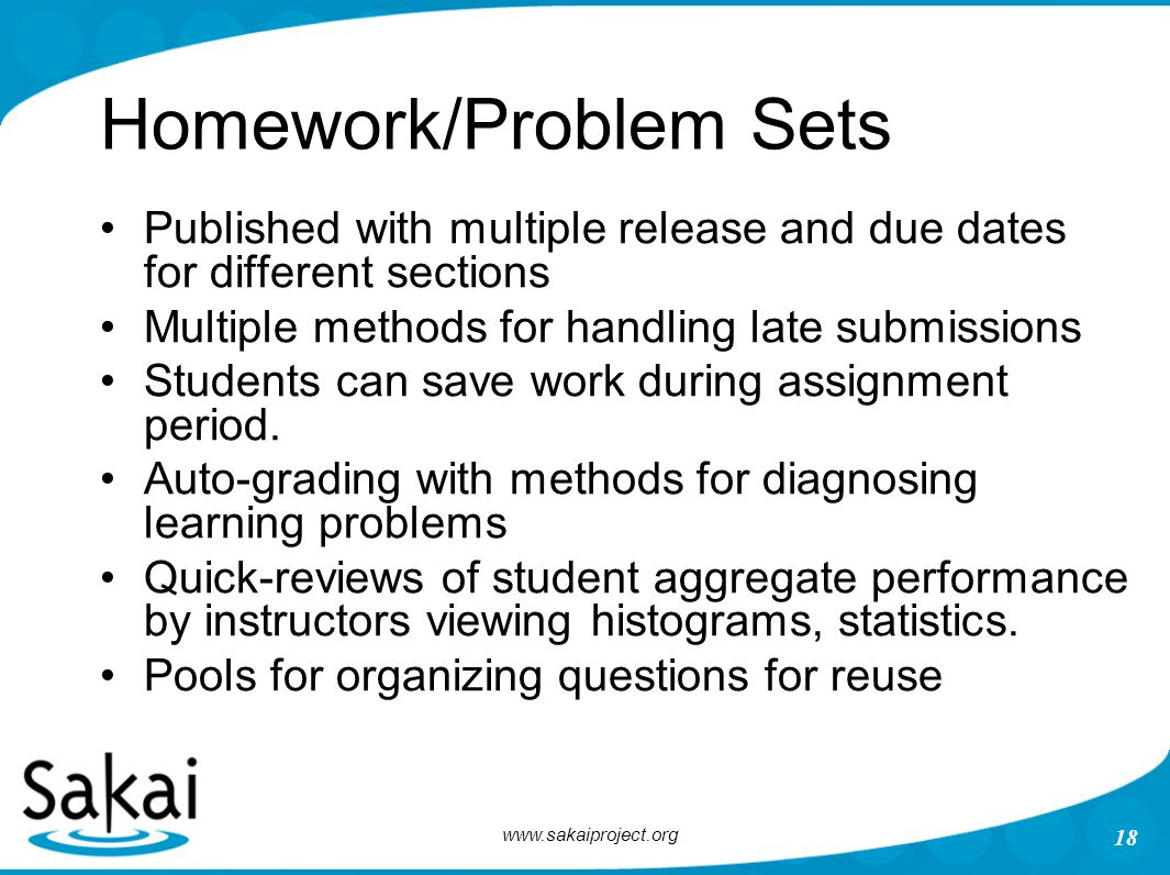 www.sakaiproject.org 18 Homework/Problem Sets Published with multiple release and due dates for different sections Multiple methods for handling late
