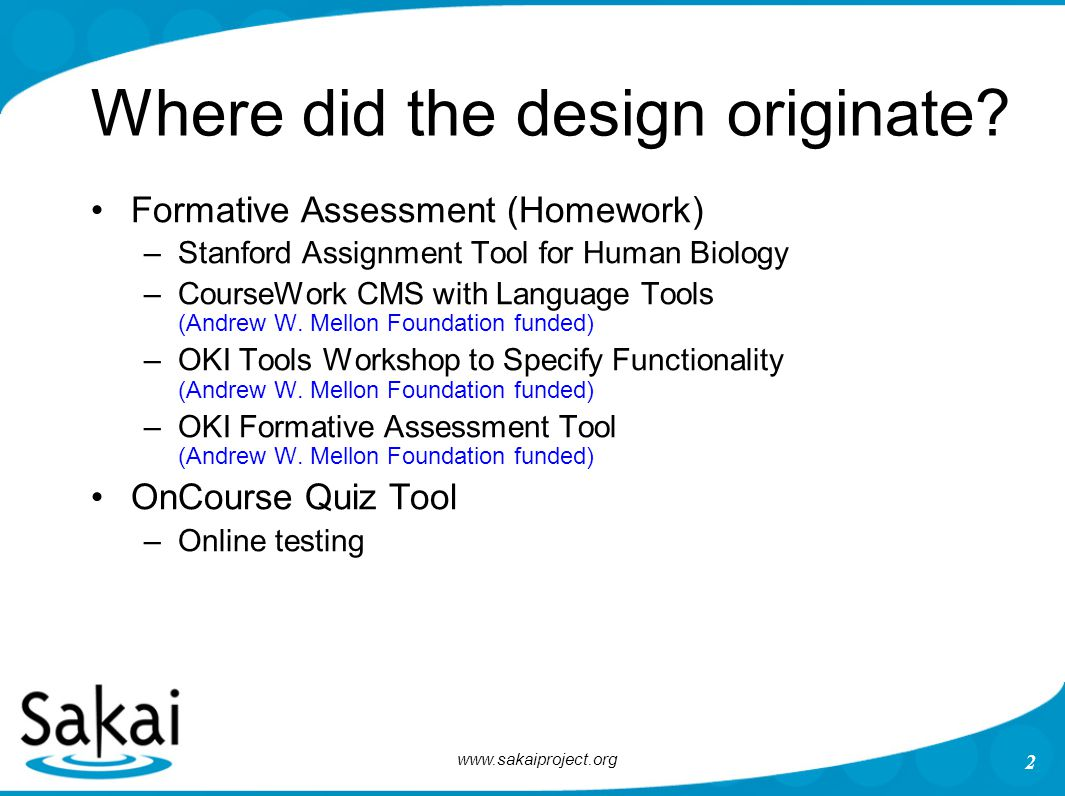 www.sakaiproject.org 2 Where did the design originate? Formative Assessment (Homework) –Stanford Assignment Tool for Human Biology –CourseWork CMS wit