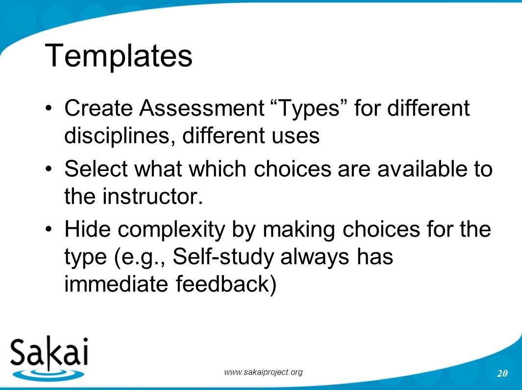 "www.sakaiproject.org 20 Templates Create Assessment ""Types"" for different disciplines, different uses Select what which choices are available to the i"