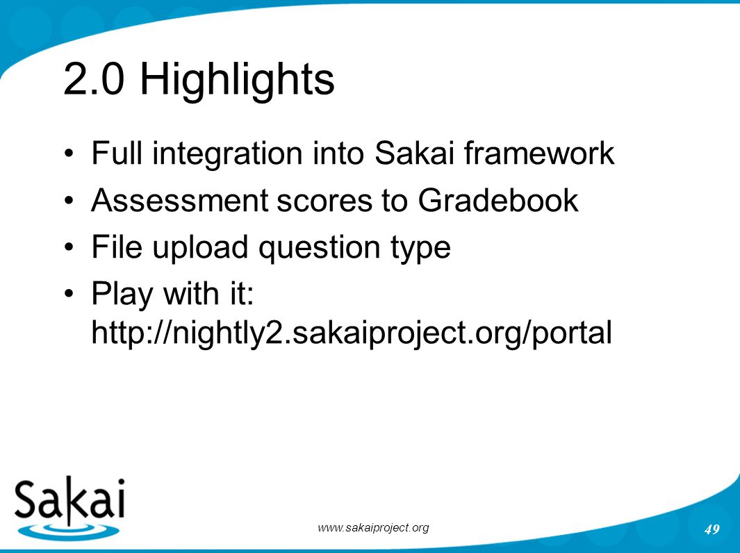 www.sakaiproject.org 49 2.0 Highlights Full integration into Sakai framework Assessment scores to Gradebook File upload question type Play with it: ht
