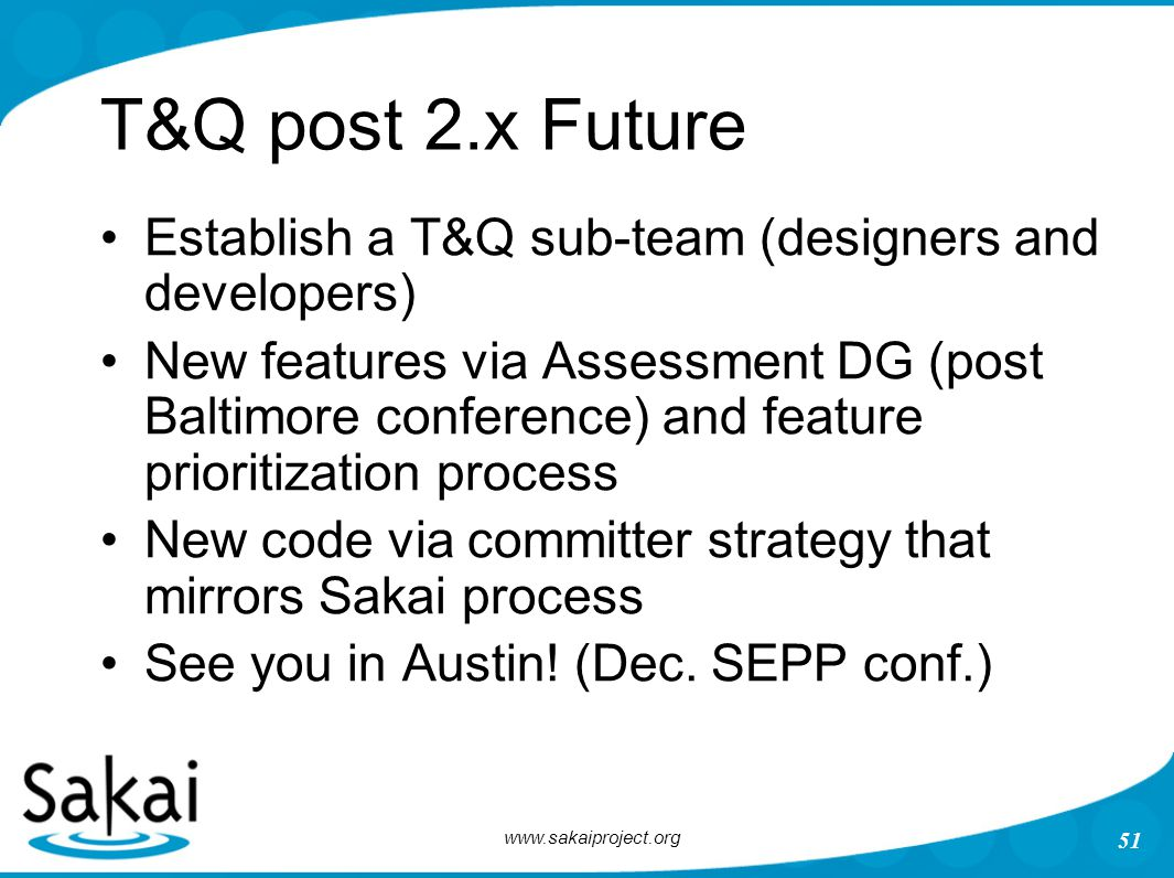 www.sakaiproject.org 51 T&Q post 2.x Future Establish a T&Q sub-team (designers and developers) New features via Assessment DG (post Baltimore confere